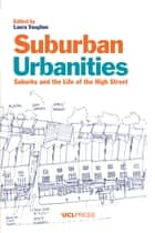 Suburban Urbanities - Suburbs and the Life of the High Street ebook by Professor Laura Vaughan, BA MSc PhD, Professor of Urban Form and Society and the Director of the Space Syntax Laboratory at the Bartlett