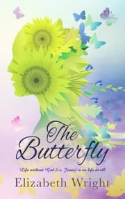 The Butterfly - Life without God (i.e., Jesus) is No Life at All ebook by Elizabeth Wright