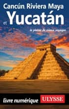 Cancun, Riviera Maya et Yucatan ebook by Collectif Ulysse