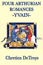 Four Arthurian Romances - Yvain ebook by Chretien DeTroys