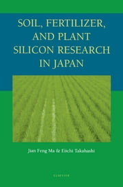 Soil, Fertilizer, and Plant Silicon Research in Japan ebook by Jian Feng Ma,Eiichi Takahashi