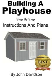 Building A Playhouse: Step By Step Instructions ebook by John Davidson