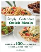 Simply . . . Gluten-free Quick Meals - More Than 100 Great-Tasting Recipes for Good Food Fast ebook by Carol Kicinski