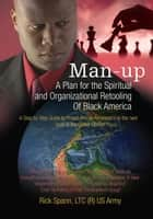 Man-Up - A Plan for the Spiritual and Organizational Retooling <Br>Of Black America ebook by Ricky Spann LTC US Army