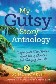 My Gutsy Story® Anthology: Inspirational Short Stories About Taking Chances and Changing Your Life ebook by Sonia Marsh