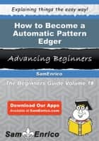 How to Become a Automatic Pattern Edger ebook by Deandrea Lin