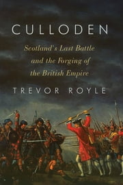Culloden: Scotland's Last Battle and the Forging of the British Empire ebook by Trevor Royle