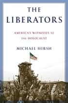 The Liberators - America's Witnesses to the Holocaust ebook by Michael Hirsh