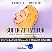 Super Attractor: Methods for Manifesting a Life beyond Your Wildest Dreams by Gabrielle Bernstein: Key Takeaways, Summary & Analysis Included audiobook by Ninja Reads