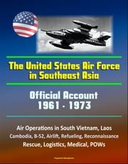 The United States Air Force in Southeast Asia 1961-1973: Official Account, Air Operations in South Vietnam, Laos, Cambodia, B-52, Airlift, Refueling, Reconnaissance, Rescue, Logistics, Medical, POWs ebook by Progressive Management