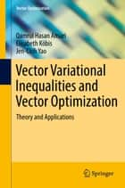 Vector Variational Inequalities and Vector Optimization - Theory and Applications ebook by Jen-Chih Yao, Elisabeth Köbis, Qamrul Hasan Ansari
