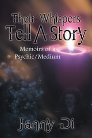 Their Whispers Tell A Story - Memoirs of a Psychic/Medium ebook by Janny Di
