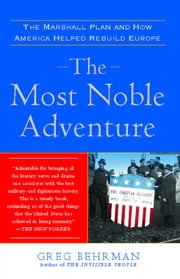 The Most Noble Adventure - The Marshall Plan and the Time When America Helped Save Europe ebook by Greg Behrman