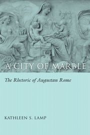 A City of Marble - The Rhetoric of Augustan Rome ebook by Kathleen S. Lamp,Thomas W. Benson