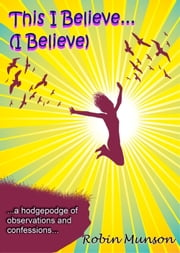 This I Believe . . .(I Believe) ebook by Robin Munson