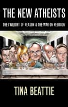 The New Atheists: The Twilight of Reason and the War on Religion ebook by Tina Beattie