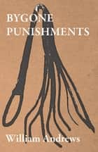 Bygone Punishments ebook by William Andrews