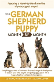 Your German Shepherd Puppy Month by Month, 2nd Edition - Everything You Need to Know at Each State to Ensure Your Cute and Playful Puppy Grows into a Happy, Healthy Companion eBook by Liz Palika, Debra Eldredge DVM