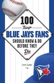 100 Things Blue Jays Fans Should Know & Do Before They Die ebook by Clarke, Steve