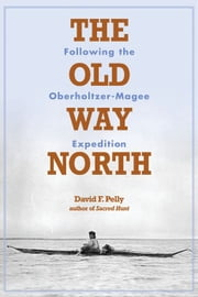 Old Way North: Following The Oberholtzer-Magee Expedition ebook by David  Pelly