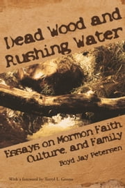 Dead Wood and Rushing Water: Essays on Mormon Faith, Family and Culture ebook by Boyd Petersen