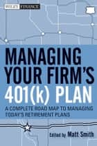 Managing Your Firm's 401(k) Plan - A Complete Roadmap to Managing Today's Retirement Plans ebook by Matthew X. Smith