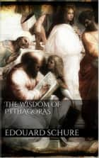 The Wisdom of Pythagoras ebook by Edouard Schuré