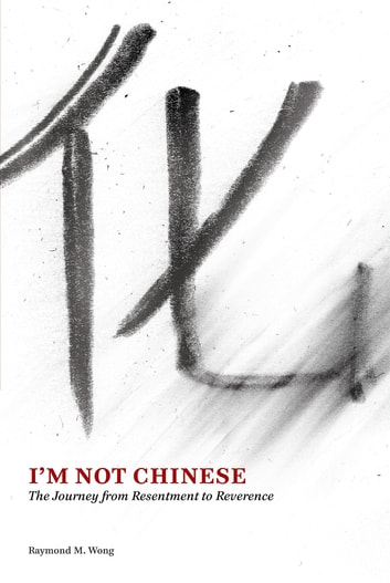 I'm Not Chinese - The Journey from Resentment to Reverence ebook by Raymond Wong