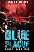 Blue Plague - Sacrifice (Blue Plague Book 3) ebook by Thomas A. Watson, Monique Happy