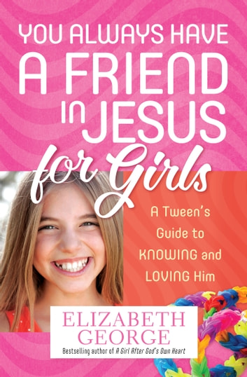 You Always Have a Friend in Jesus for Girls - A Tween's Guide to Knowing and Loving Him More ebook by Elizabeth George