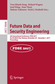 Future Data and Security Engineering - 4th International Conference, FDSE 2017, Ho Chi Minh City, Vietnam, November 29 – December 1, 2017, Proceedings ebook by Josef Küng, Roland Wagner, Erich J. Neuhold,...