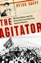 The Agitator - William Bailey and the First American Uprising against Nazism ebook by Peter Duffy