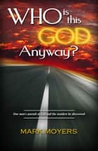 Who Is This God Anyway? ebook by Mark Moyers