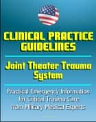 Joint Theater Trauma System Clinical Practice Guidelines - Practical Emergency Information for Critical Trauma Care, Burns, Compartment Syndrome, Wounds, Head and Spine (Emergency War Surgery Series) ebook by Progressive Management
