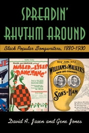 Spreadin' Rhythm Around - Black Popular Songwriters, 1880-1930 ebook by David A Jasen,Gene Jones