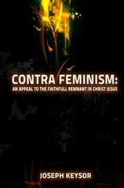 Contra Feminism: An Appeal to the Faithful Remnant in Christ Jesus ebook by Joseph Keysor