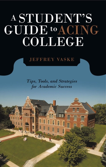 A Student's Guide to Acing College - Tips, Tools, and Strategies for Academic Success ebook by Jeffrey Vaske