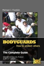 Bodyguards: How to Protect Others - The Complete Guide ebook by Michael J. Franklin