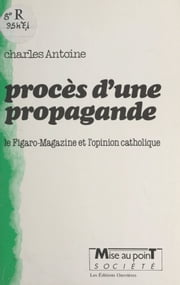 Procès d'une propagande : le Figaro-magazine et l'opinion catholique eBook by Charles Antoine