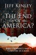 The End of America? - Bible Prophecy and a Country in Crisis ebook by Jeff Kinley