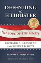 Defending the Filibuster - The Soul of the Senate ebook by Richard A. Arenberg, Robert B. Dove, Olympia Snowe