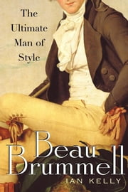 Beau Brummell - The Ultimate Man of Style ebook by Ian Kelly