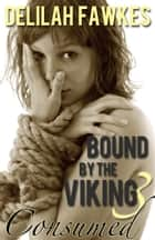 Bound by the Viking, Part 3: Consumed ebook by Delilah Fawkes