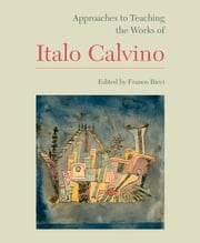 Approaches to Teaching the Works of Italo Calvino ebook by Franco Ricci,Andrea Dini,Eugenio Bolongaro,JoAnn Cannon,Guy P. Raffa