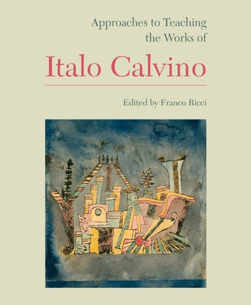 Approaches to Teaching the Works of Italo Calvino ebook by Andrea Dini,Eugenio Bolongaro,JoAnn Cannon,Guy P. Raffa