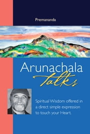 Arunachala Talks - Spiritual Wisdom Offered in a Direct Simple Expression to Touch Your Heart ebook by Premananda