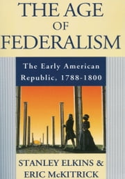 The Age of Federalism: The Early American Republic, 1788-1800 ebook by Stanley Elkins,Eric McKitrick