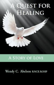A Quest for Healing – A Story of Love - EBOOK - A Story of Love ebook by Wendy Carol Abelson RNCP, ROHP,Kamali Thara Abelson BSc.