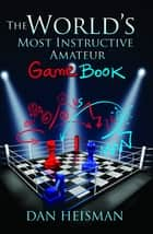 World's Most Instructive Amateur Game Book ebook by Dan Heisman