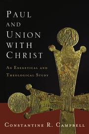 Paul and Union with Christ - An Exegetical and Theological Study ebook by Constantine R. Campbell